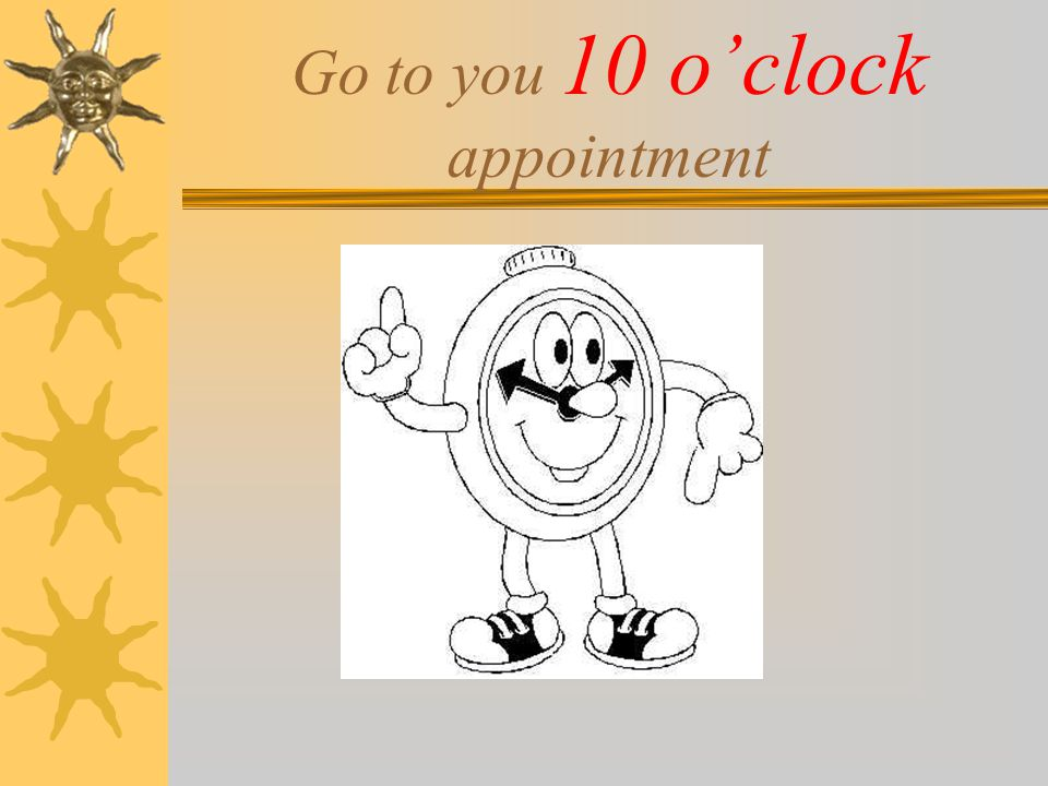 Go to you 10 o'clock appointment