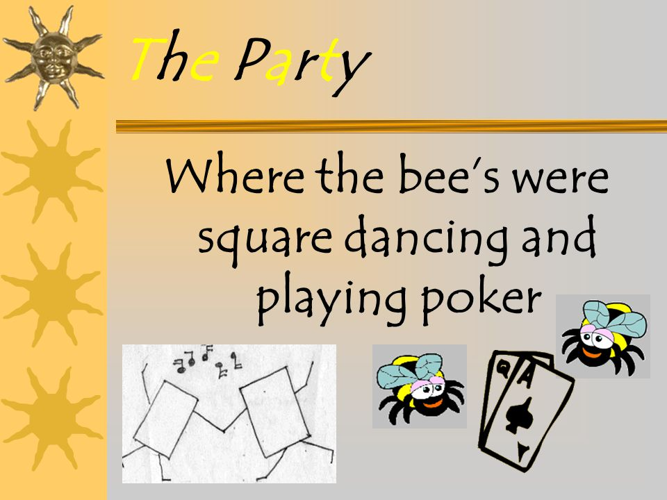 Where the bee's were square dancing and playing poker