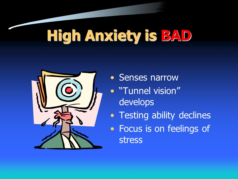 High Anxiety is BAD Senses narrow Tunnel vision develops