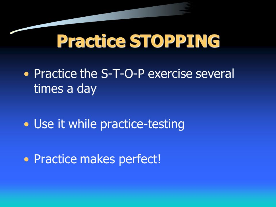 Practice STOPPING Practice the S-T-O-P exercise several times a day