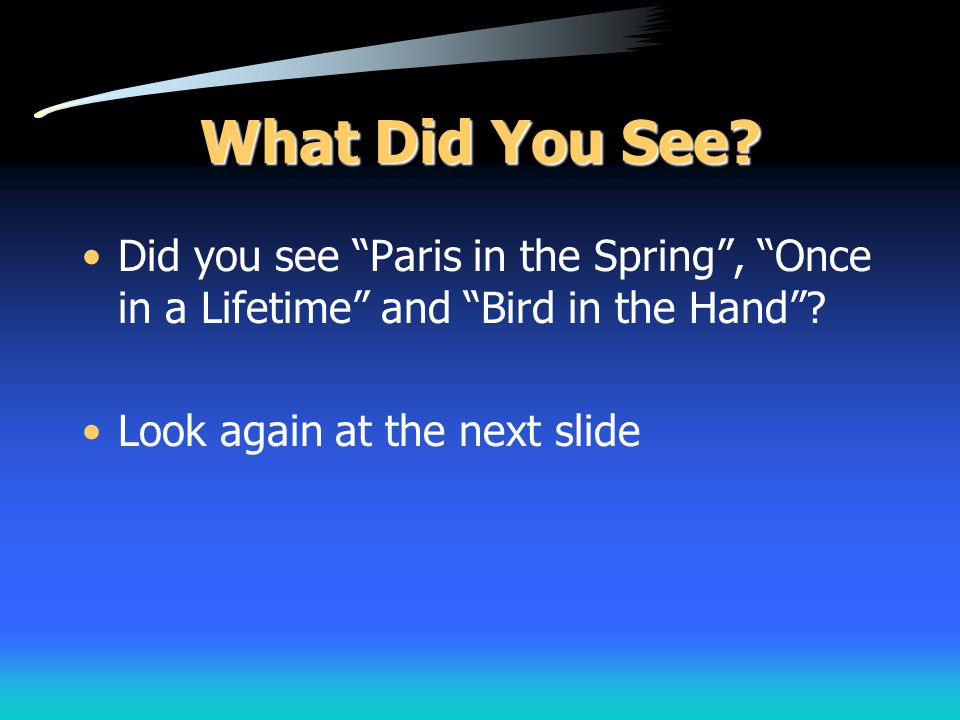 What Did You See. Did you see Paris in the Spring , Once in a Lifetime and Bird in the Hand .