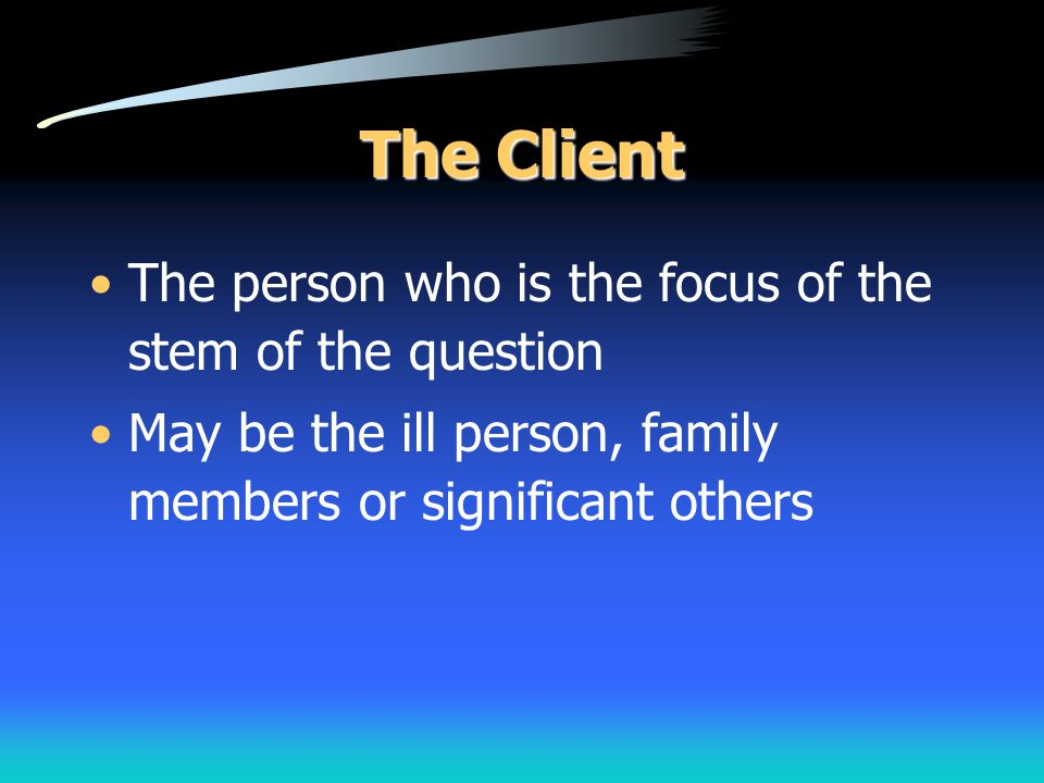 The Client The person who is the focus of the stem of the question