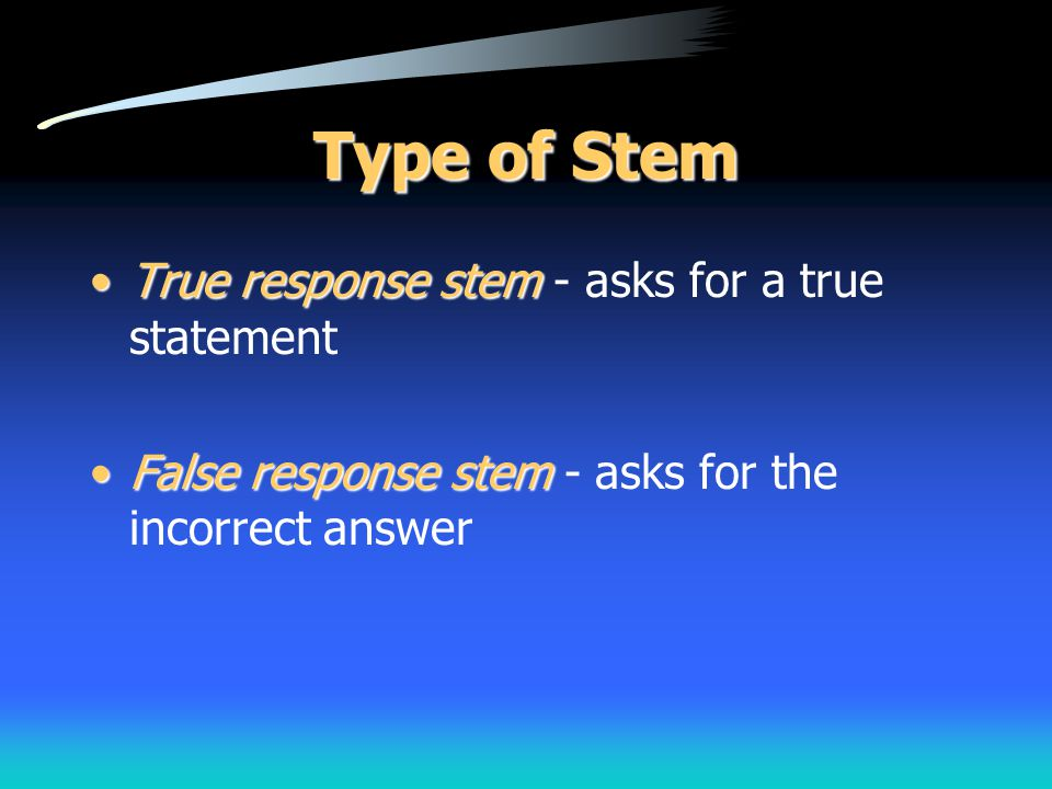 Type of Stem True response stem - asks for a true statement
