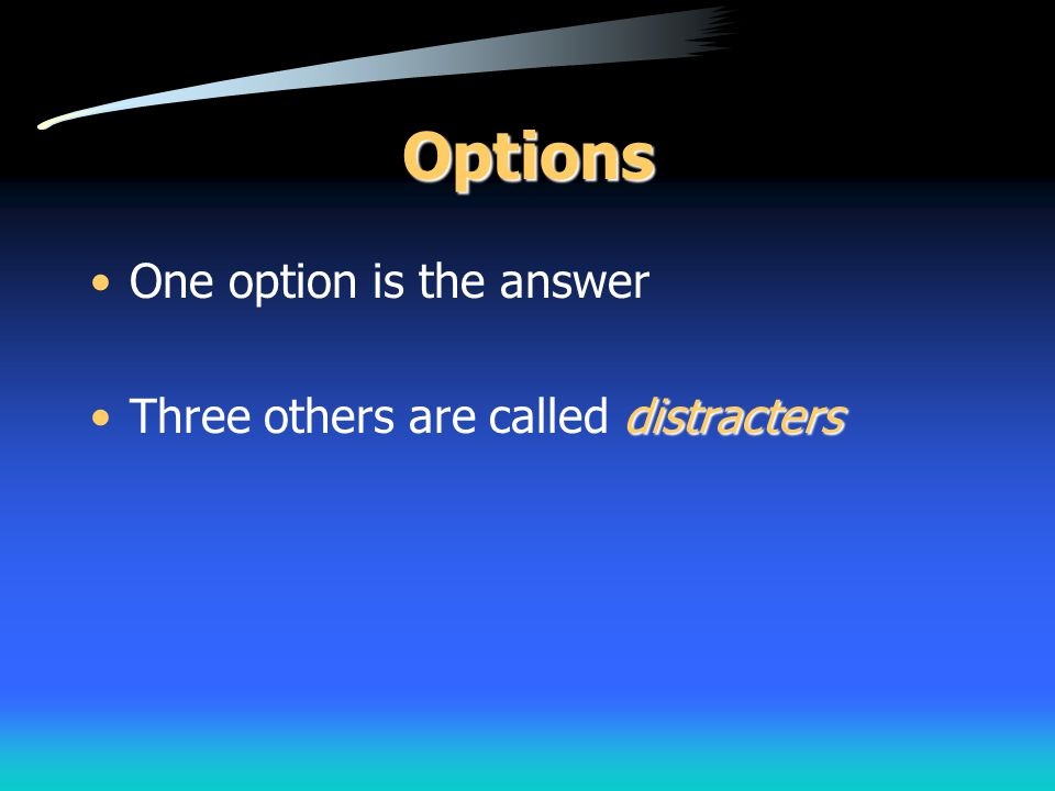 Options One option is the answer Three others are called distracters