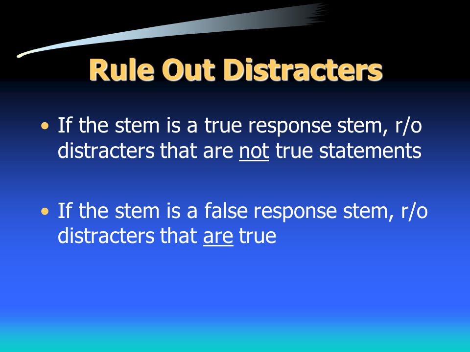 Rule Out Distracters If the stem is a true response stem, r/o distracters that are not true statements.