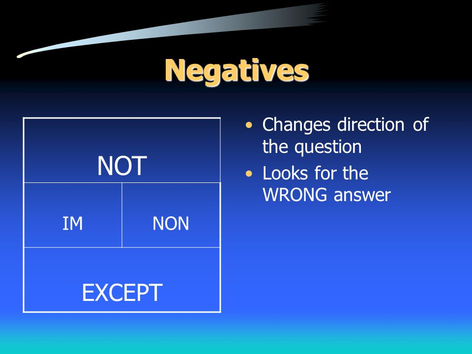 Negatives NOT EXCEPT Changes direction of the question