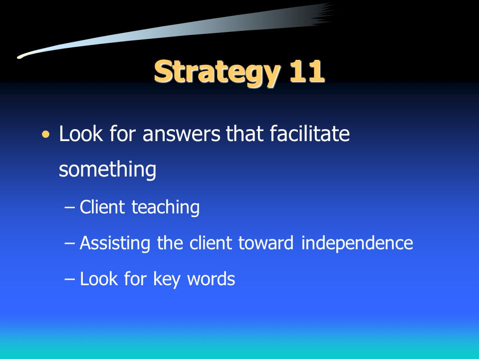 Strategy 11 Look for answers that facilitate something Client teaching
