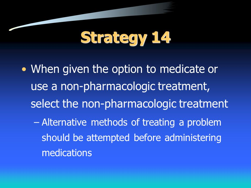 Strategy 14 When given the option to medicate or use a non-pharmacologic treatment, select the non-pharmacologic treatment.