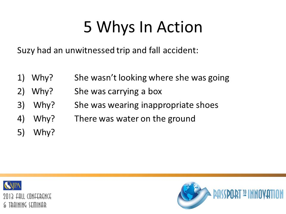 5 Whys In Action Suzy had an unwitnessed trip and fall accident: