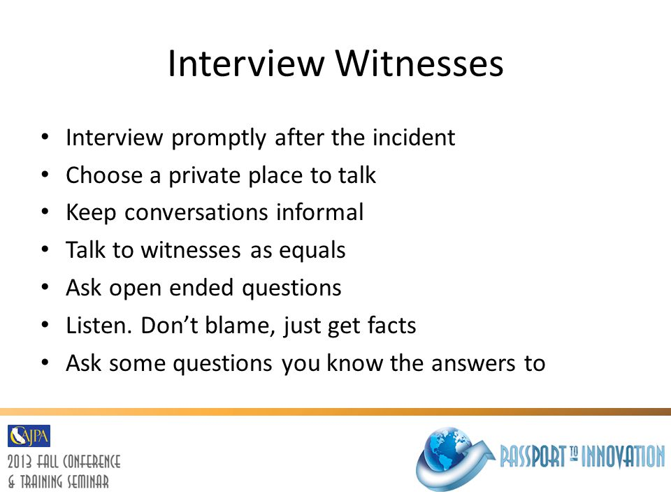 Interview Witnesses Interview promptly after the incident