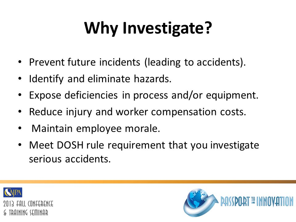Why Investigate Prevent future incidents (leading to accidents).