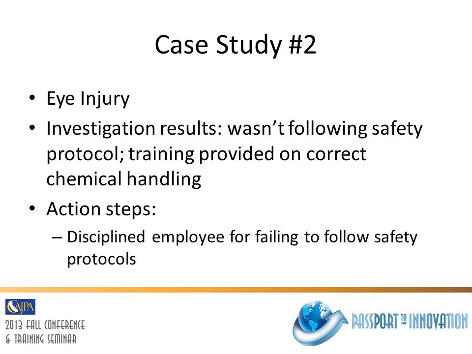 Case Study #2 Eye Injury. Investigation results: wasn't following safety protocol; training provided on correct chemical handling.