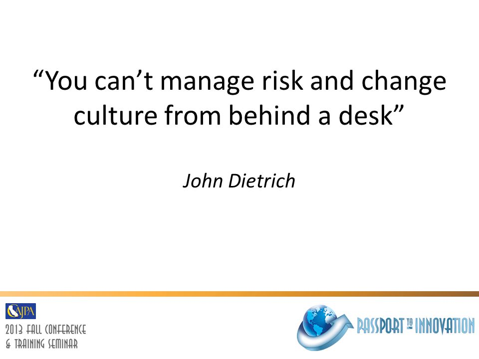 You can't manage risk and change culture from behind a desk John Dietrich
