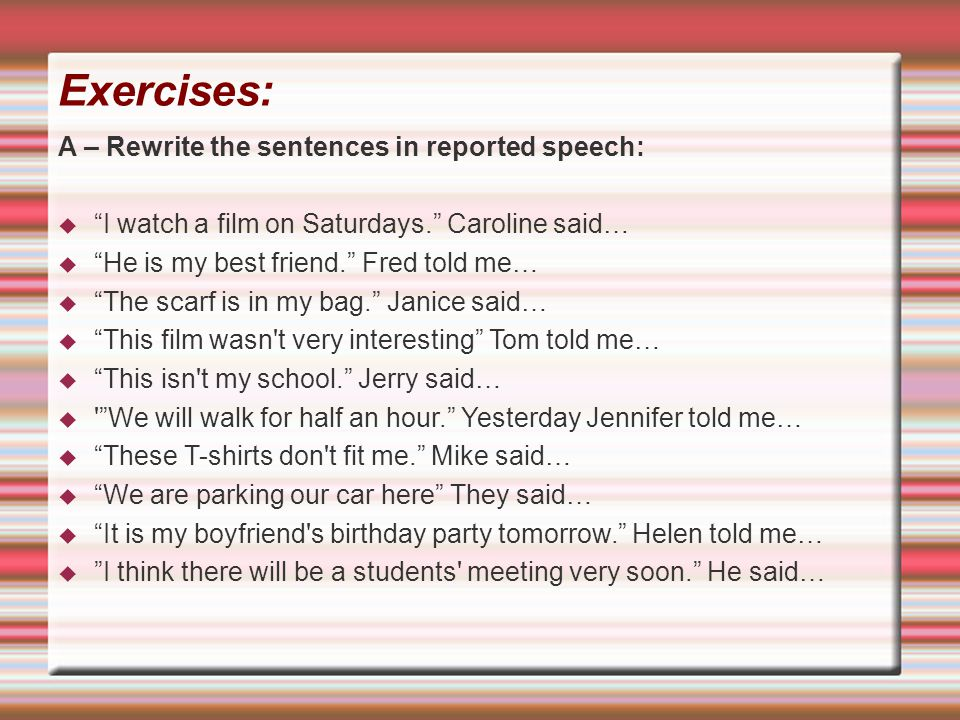 Exercises: A – Rewrite the sentences in reported speech: