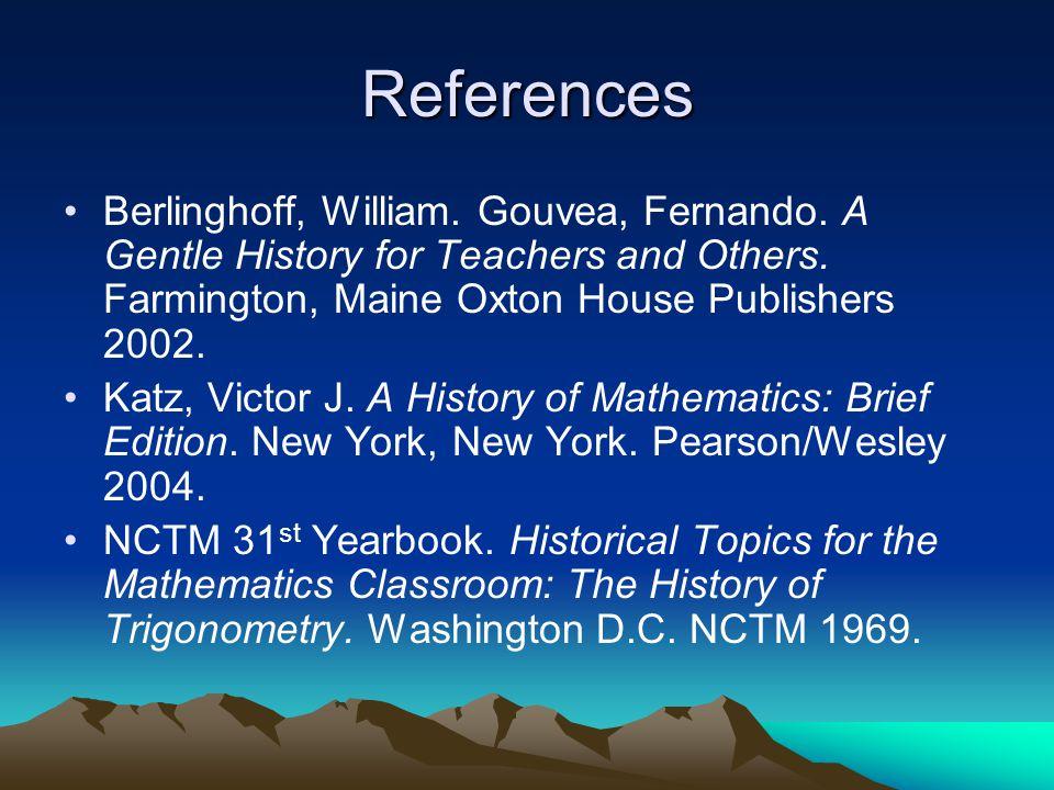 References Berlinghoff, William. Gouvea, Fernando. A Gentle History for Teachers and Others. Farmington, Maine Oxton House Publishers 2002.
