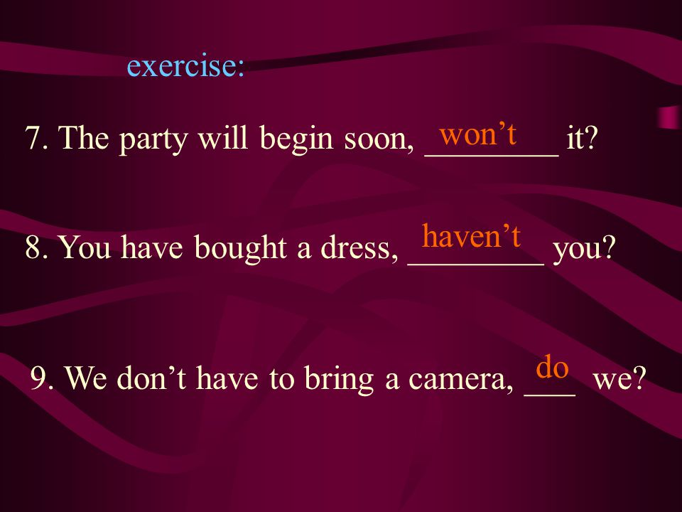 exercise: 7. The party will begin soon, _______ it won't. haven't. 8. You have bought a dress, ________ you