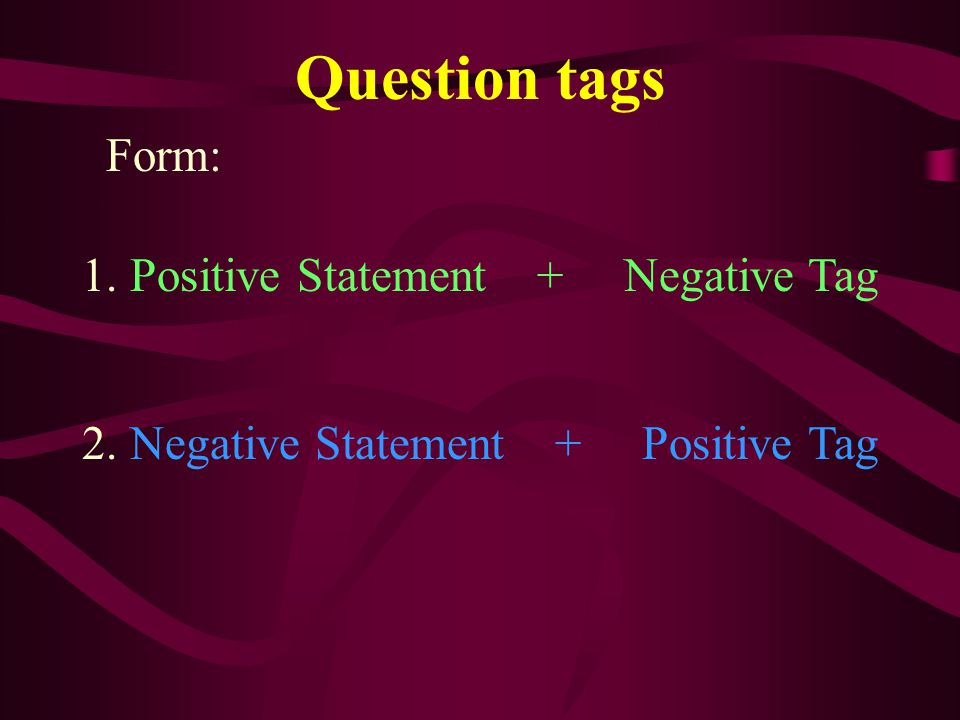 Question tags Form: 1. Positive Statement + Negative Tag