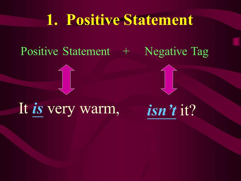 1. Positive Statement It is very warm, isn't it