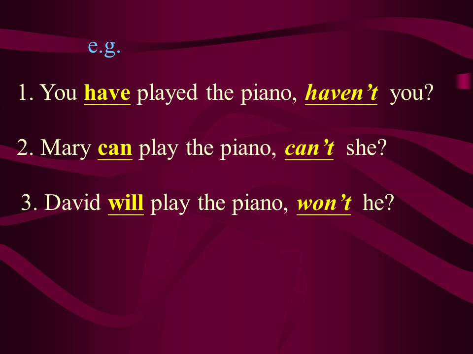 e.g. 1. You have played the piano, haven't you.
