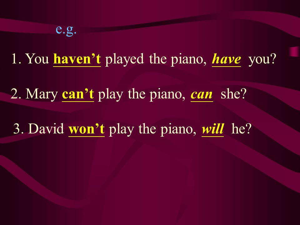 e.g. 1. You haven't played the piano, have you.