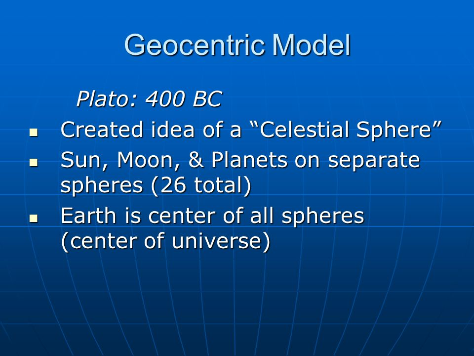 Geocentric Model Plato: 400 BC Created idea of a Celestial Sphere