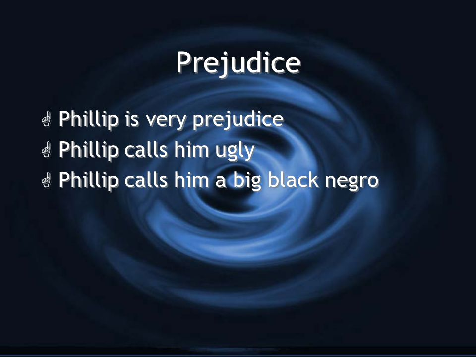 Prejudice Phillip is very prejudice Phillip calls him ugly