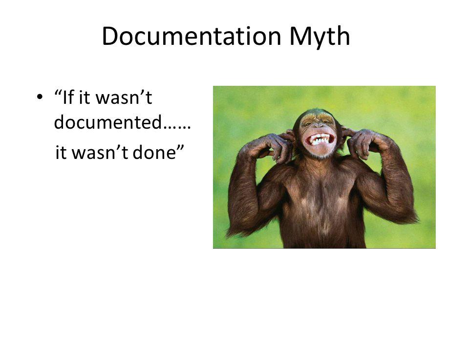 Documentation Myth If it wasn't documented…… it wasn't done