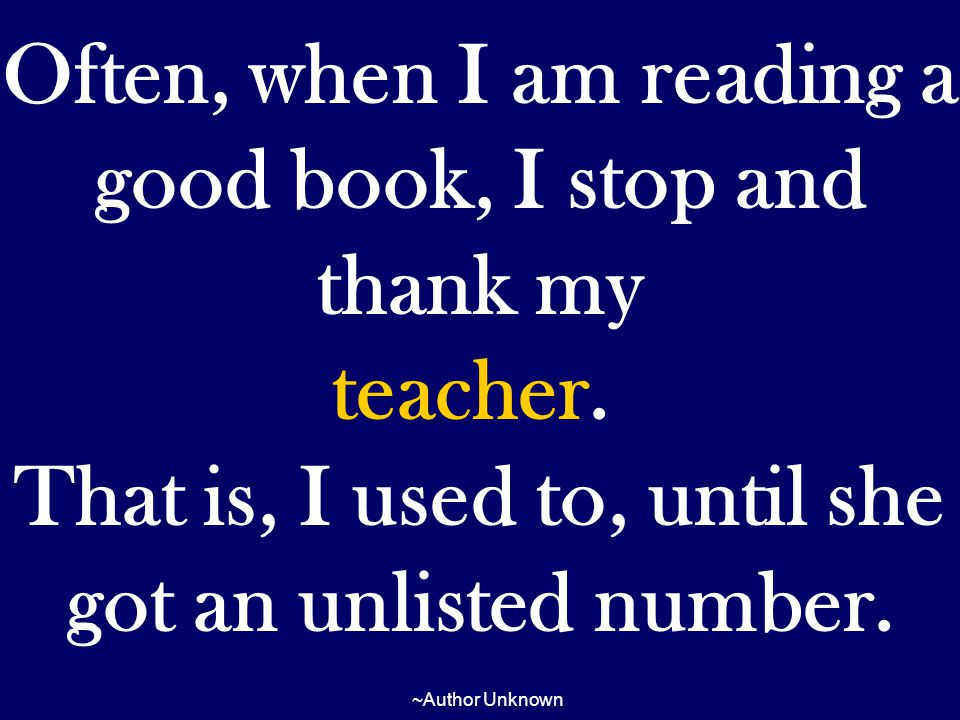 Often, when I am reading a good book, I stop and thank my teacher