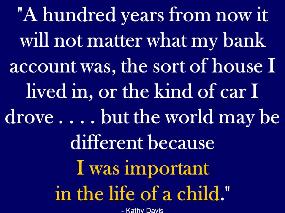 A hundred years from now it will not matter what my bank account was, the sort of house I lived in, or the kind of car I drove . . . . but the world may be different because I was important in the life of a child.