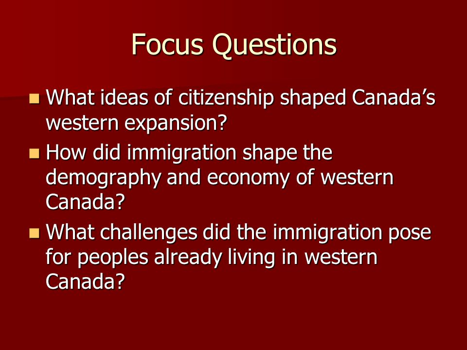 Focus Questions What ideas of citizenship shaped Canada's western expansion How did immigration shape the demography and economy of western Canada