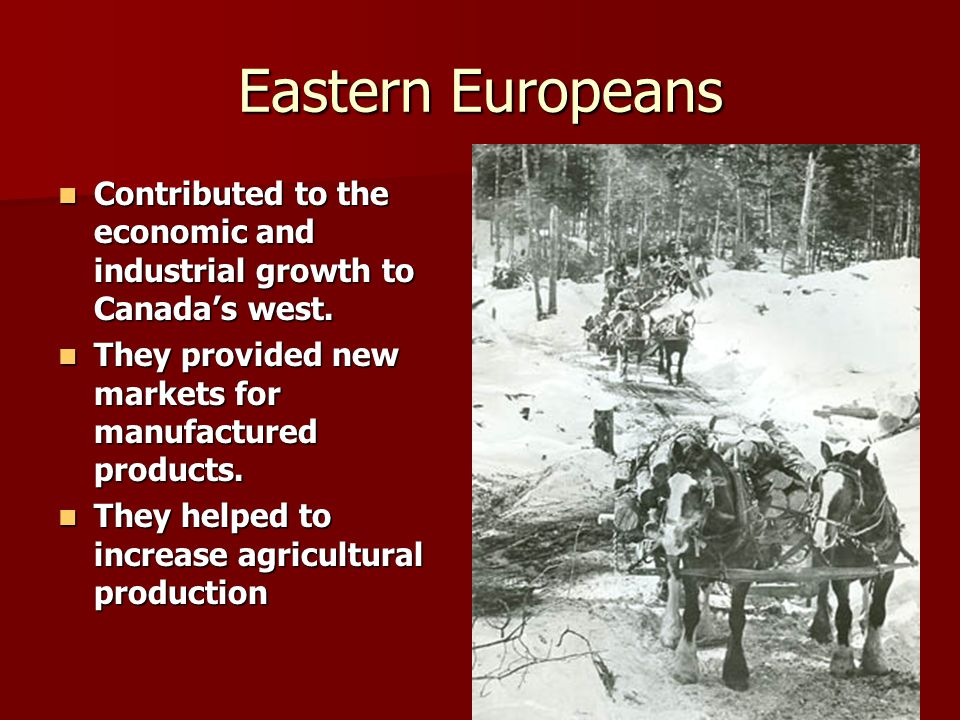 Eastern Europeans Contributed to the economic and industrial growth to Canada's west. They provided new markets for manufactured products.