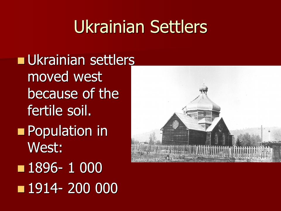Ukrainian Settlers Ukrainian settlers moved west because of the fertile soil. Population in West: 1896- 1 000.