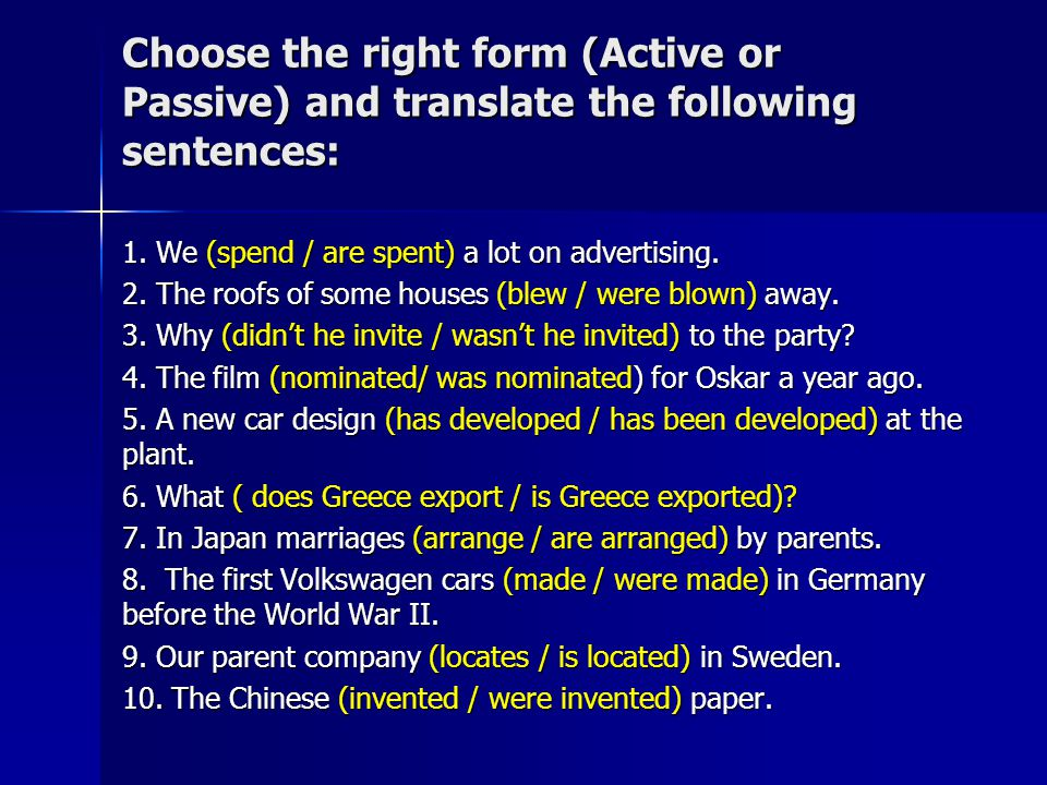 Choose the right form (Active or Passive) and translate the following sentences: