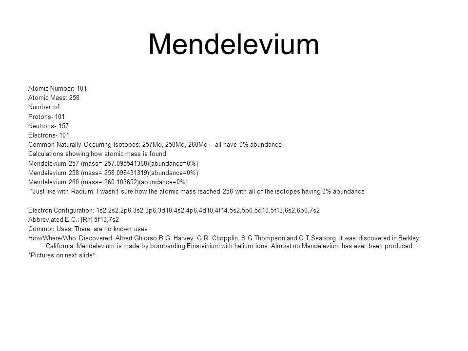 Mendelevium Atomic Number: 101 Atomic Mass: 258 Number of: