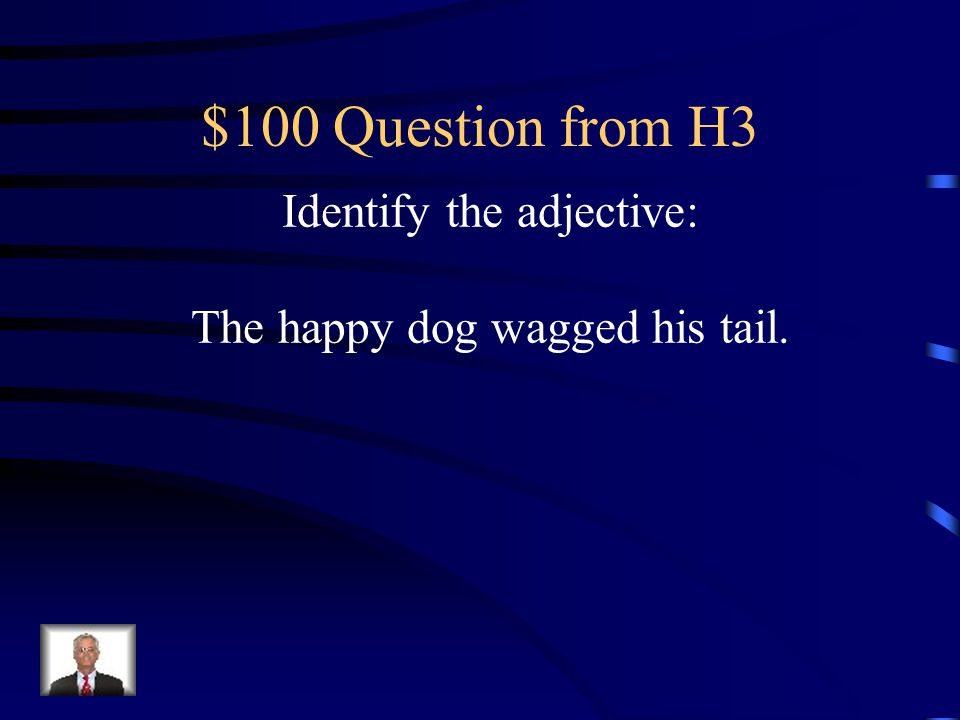 $100 Question from H3 Identify the adjective: