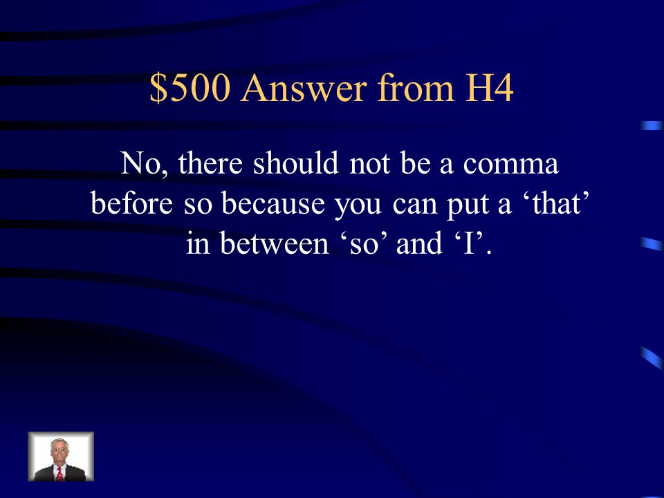 $500 Answer from H4 No, there should not be a comma before so because you can put a 'that' in between 'so' and 'I'.