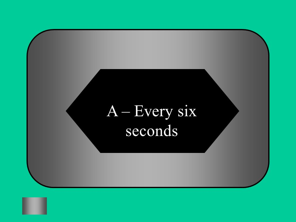 A – Every six seconds