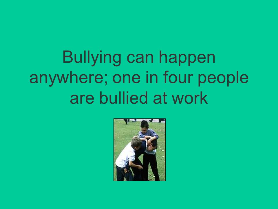 Bullying can happen anywhere; one in four people are bullied at work
