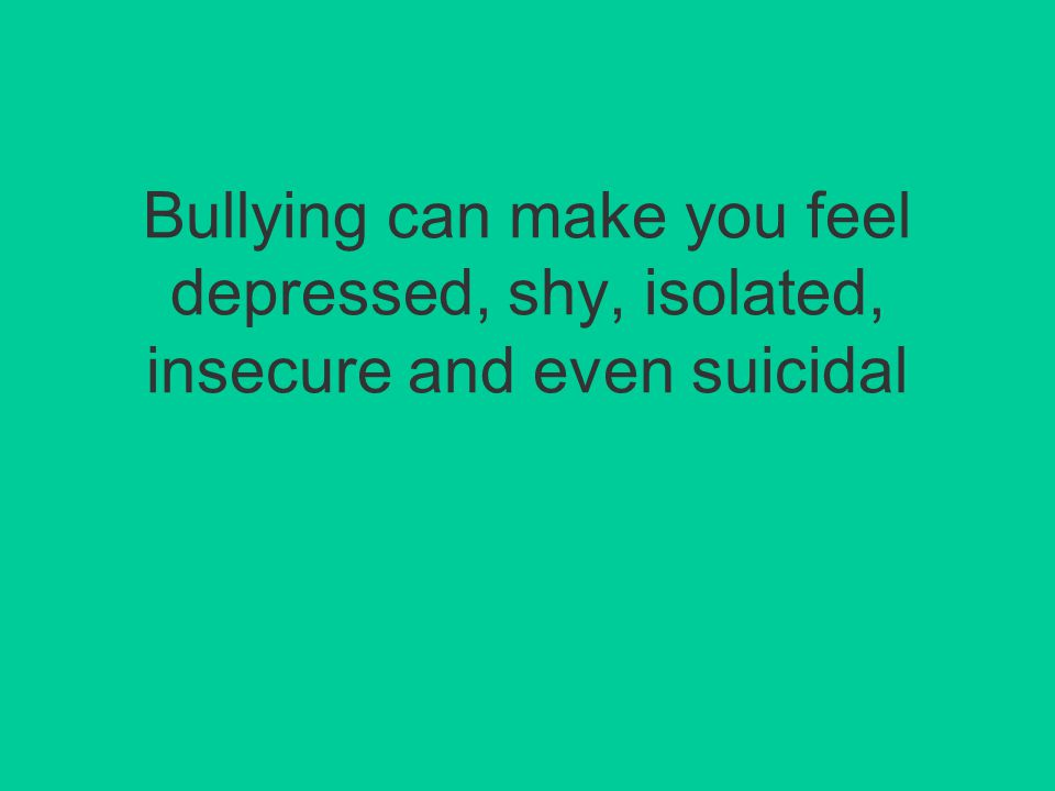 Bullying can make you feel depressed, shy, isolated, insecure and even suicidal