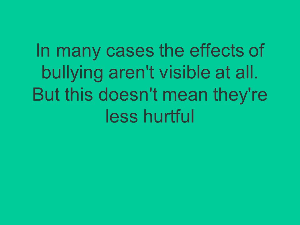 In many cases the effects of bullying aren t visible at all