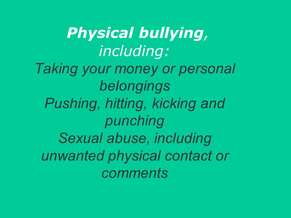 Physical bullying, including: Taking your money or personal belongings Pushing, hitting, kicking and punching Sexual abuse, including unwanted physical contact or comments