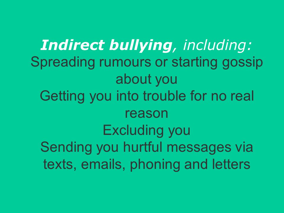 Indirect bullying, including: Spreading rumours or starting gossip about you Getting you into trouble for no real reason Excluding you Sending you hurtful messages via texts, emails, phoning and letters