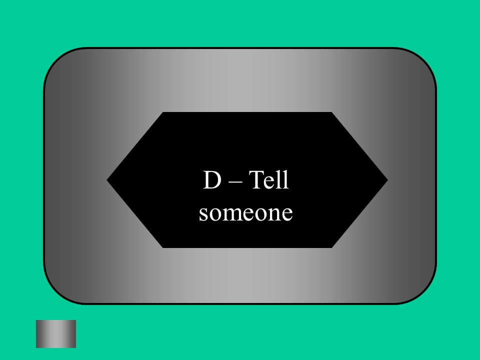 D – Tell someone