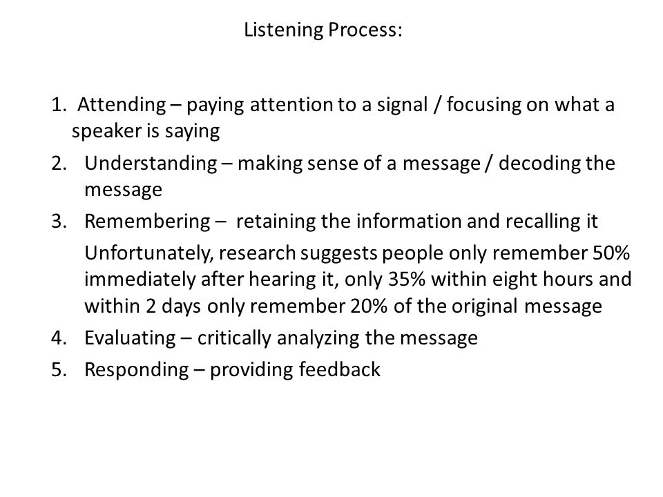 Listening Process: 1. Attending – paying attention to a signal / focusing on what a speaker is saying.