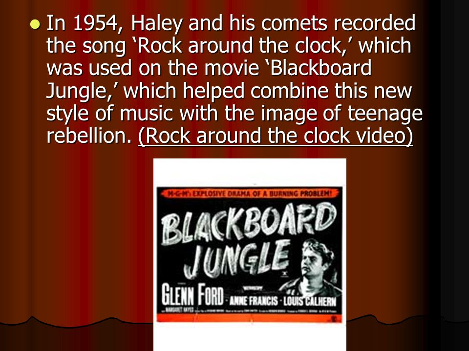 In 1954, Haley and his comets recorded the song 'Rock around the clock,' which was used on the movie 'Blackboard Jungle,' which helped combine this new style of music with the image of teenage rebellion.