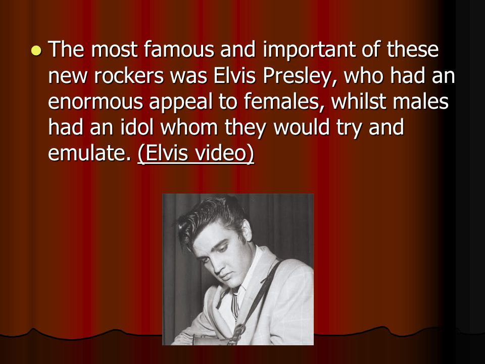 The most famous and important of these new rockers was Elvis Presley, who had an enormous appeal to females, whilst males had an idol whom they would try and emulate.