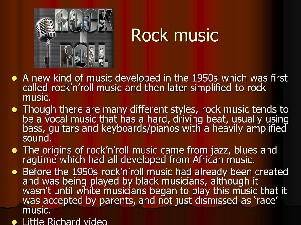 Rock music A new kind of music developed in the 1950s which was first called rock'n'roll music and then later simplified to rock music.