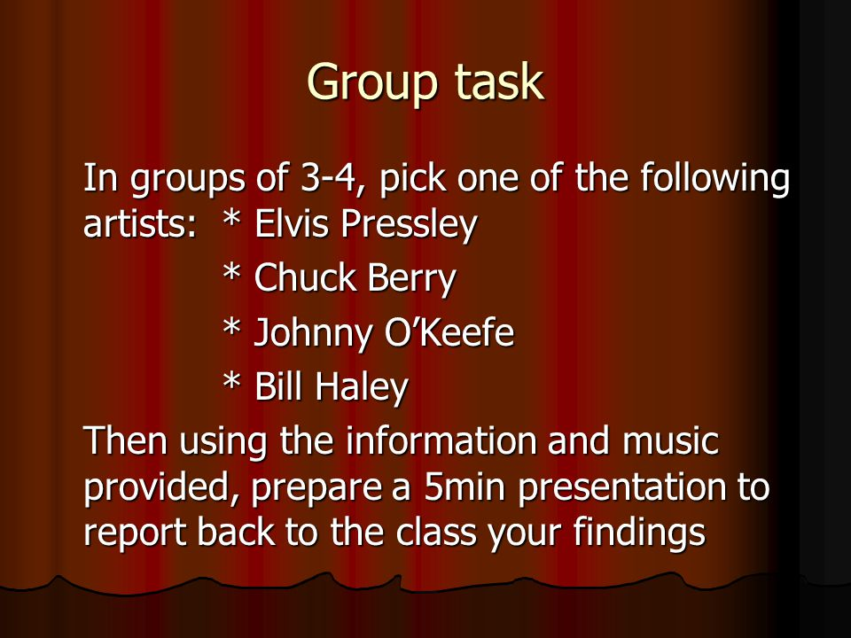 Group task In groups of 3-4, pick one of the following artists: * Elvis Pressley. * Chuck Berry. * Johnny O'Keefe.
