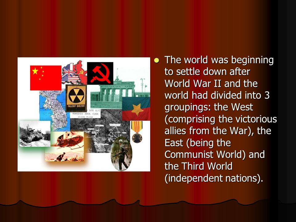 The world was beginning to settle down after World War II and the world had divided into 3 groupings: the West (comprising the victorious allies from the War), the East (being the Communist World) and the Third World (independent nations).