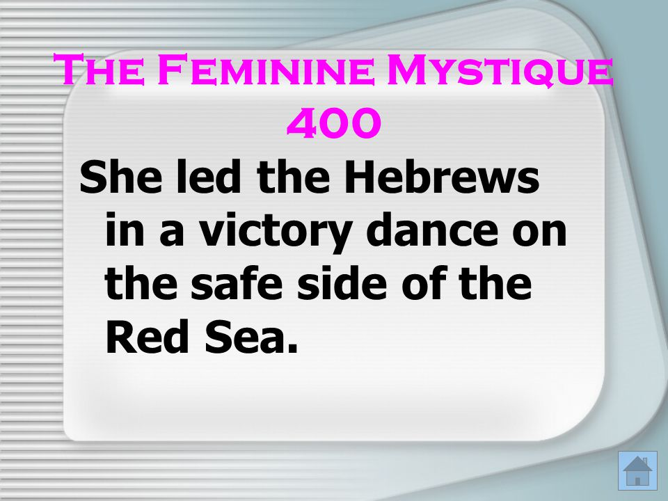 The Feminine Mystique 400 She led the Hebrews in a victory dance on the safe side of the Red Sea.